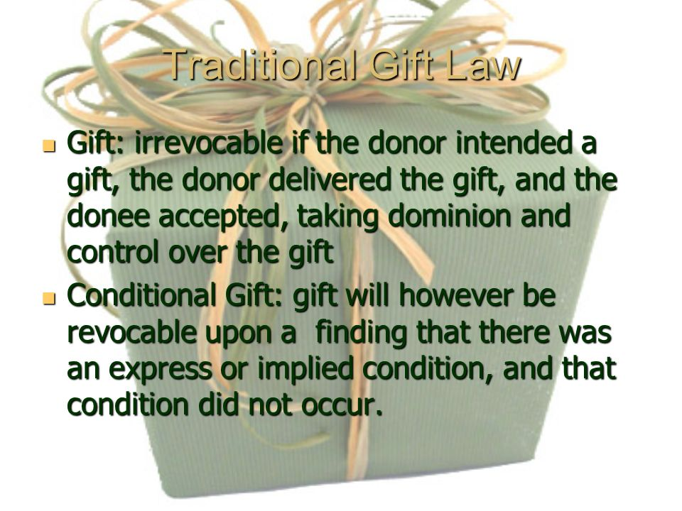 Traditional Gift Law Gift: irrevocable if the donor intended a gift, the donor delivered the gift, and the donee accepted, taking dominion and control over the gift Gift: irrevocable if the donor intended a gift, the donor delivered the gift, and the donee accepted, taking dominion and control over the gift Conditional Gift: gift will however be revocable upon a finding that there was an express or implied condition, and that condition did not occur.
