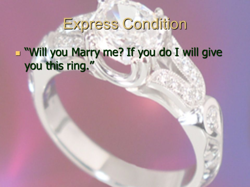 Express Condition Will you Marry me. If you do I will give you this ring.