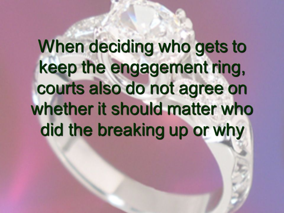 When deciding who gets to keep the engagement ring, courts also do not agree on whether it should matter who did the breaking up or why