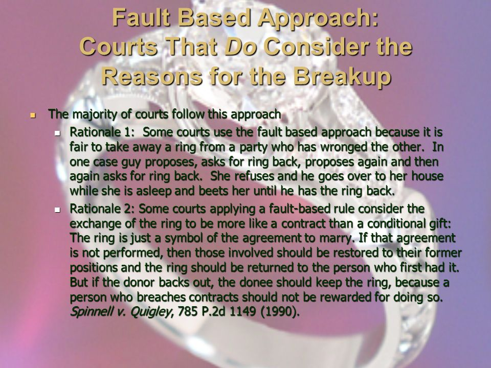 Fault Based Approach: Courts That Do Consider the Reasons for the Breakup The majority of courts follow this approach The majority of courts follow this approach Rationale 1: Some courts use the fault based approach because it is fair to take away a ring from a party who has wronged the other.