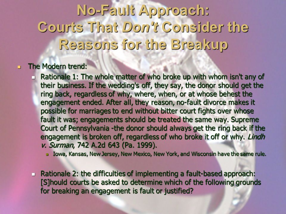 No-Fault Approach: Courts That Don t Consider the Reasons for the Breakup The Modern trend: The Modern trend: Rationale 1: The whole matter of who broke up with whom isn t any of their business.