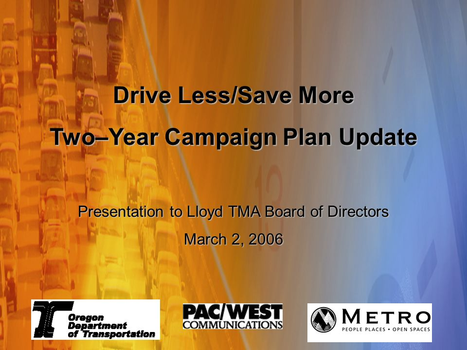 Travel Options Marketing Campaign Changing Travel Behavior, One Trip at a Time Because it matters Summit Meeting - August 22, 2005 Drive Less/Save More Two–Year Campaign Plan Update Presentation to Lloyd TMA Board of Directors March 2, 2006