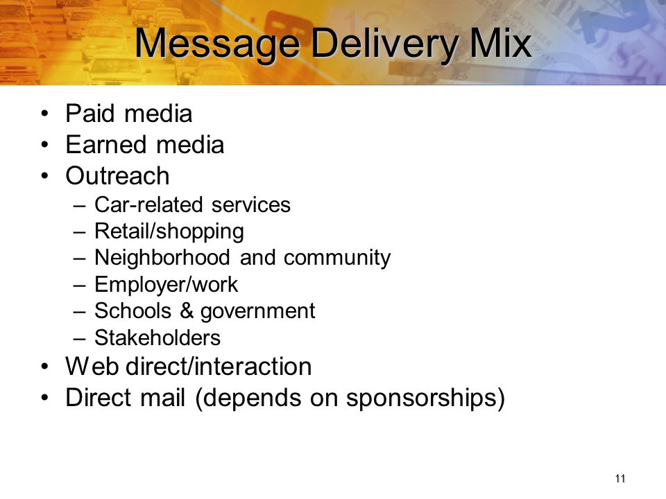 11 Message Delivery Mix Paid media Earned media Outreach –Car-related services –Retail/shopping –Neighborhood and community –Employer/work –Schools & government –Stakeholders Web direct/interaction Direct mail (depends on sponsorships)