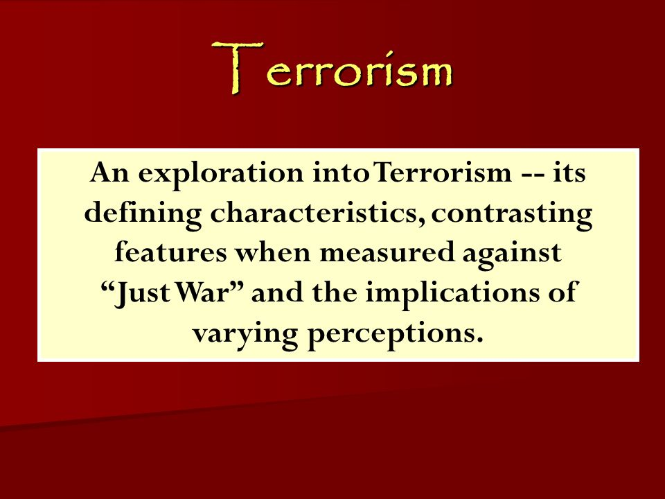 Terrorism ACW The Middle East: Terrorism 2006-07 An exploration into Terrorism -- its defining characteristics, contrasting features when measured against Just War and the implications of varying perceptions.