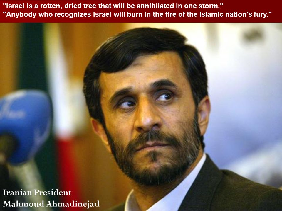 ACW The Middle East: Terrorism 2006-07 Iranian President Mahmoud Ahmadinejad Israel is a rotten, dried tree that will be annihilated in one storm. Anybody who recognizes Israel will burn in the fire of the Islamic nation s fury.