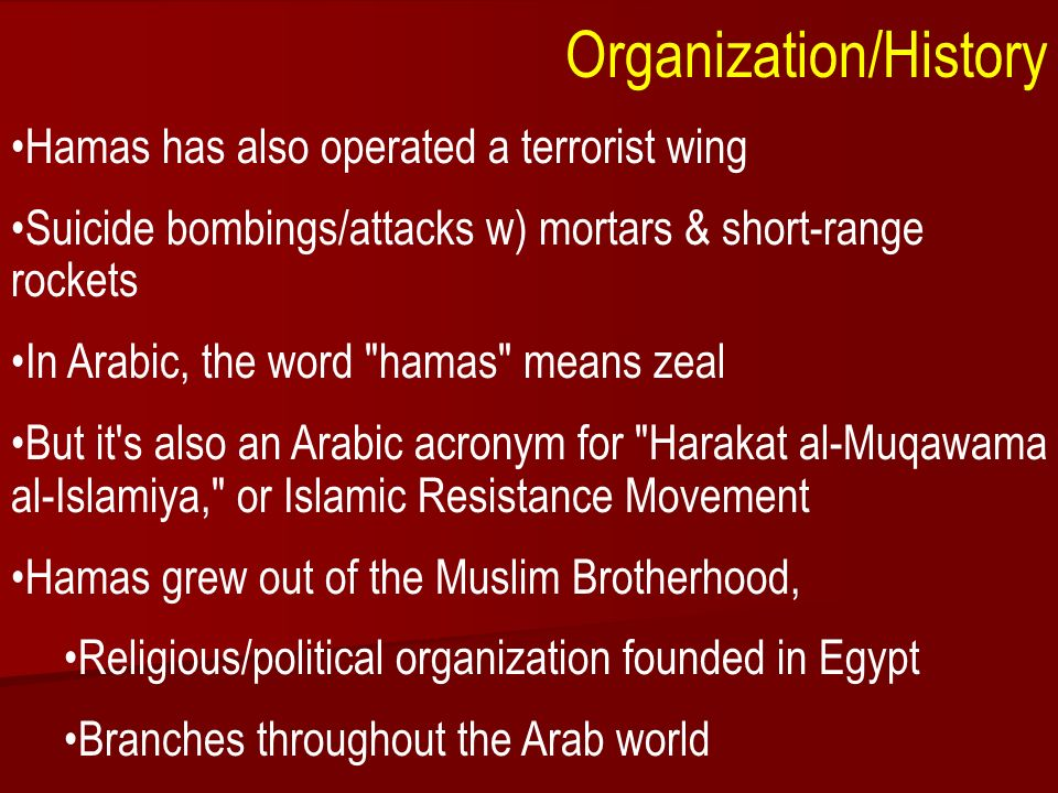ACW The Middle East: Terrorism 2006-07 Organization/History Hamas has also operated a terrorist wing Suicide bombings/attacks w) mortars & short-range rockets In Arabic, the word hamas means zeal But it s also an Arabic acronym for Harakat al-Muqawama al-Islamiya, or Islamic Resistance Movement Hamas grew out of the Muslim Brotherhood, Religious/political organization founded in Egypt Branches throughout the Arab world