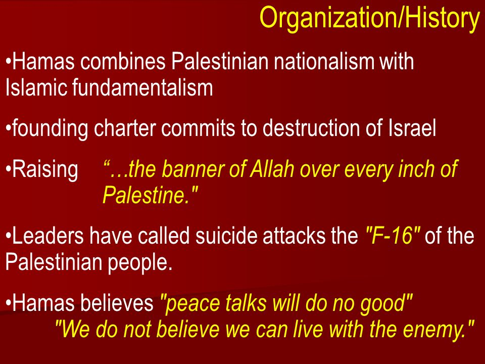 ACW The Middle East: Terrorism 2006-07 Organization/History Hamas combines Palestinian nationalism with Islamic fundamentalism founding charter commits to destruction of Israel Raising …the banner of Allah over every inch of Palestine. Leaders have called suicide attacks the F-16 of the Palestinian people.