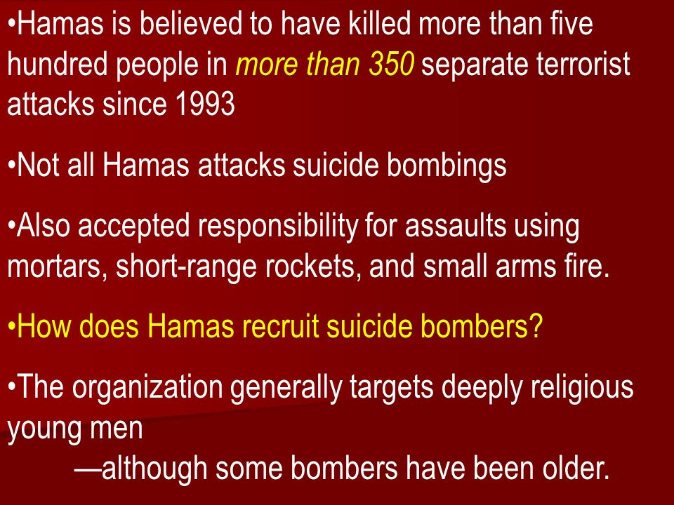 ACW The Middle East: Terrorism 2006-07 Hamas is believed to have killed more than five hundred people in more than 350 separate terrorist attacks since 1993 Not all Hamas attacks suicide bombings Also accepted responsibility for assaults using mortars, short-range rockets, and small arms fire.