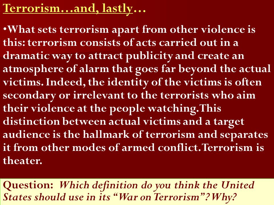 Terrorism…and, lastly… What sets terrorism apart from other violence is this: terrorism consists of acts carried out in a dramatic way to attract publicity and create an atmosphere of alarm that goes far beyond the actual victims.