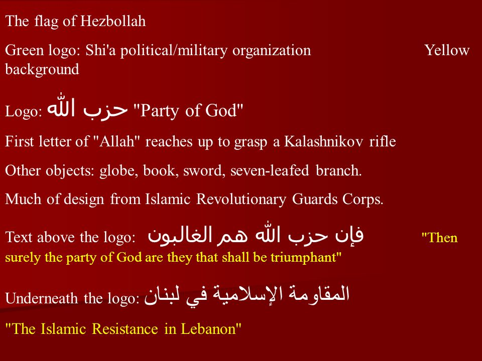The flag of Hezbollah Green logo: Shi a political/military organization Yellow background Logo: حزب الله Party of God First letter of Allah reaches up to grasp a Kalashnikov rifle Other objects: globe, book, sword, seven-leafed branch.