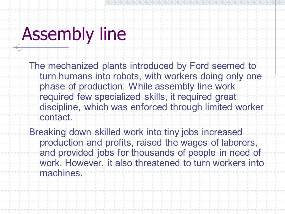 Assembly line The mechanized plants introduced by Ford seemed to turn humans into robots, with workers doing only one phase of production.