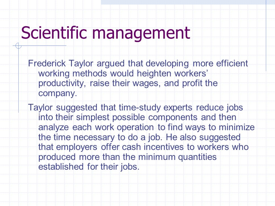 Scientific management Frederick Taylor argued that developing more efficient working methods would heighten workers productivity, raise their wages, and profit the company.