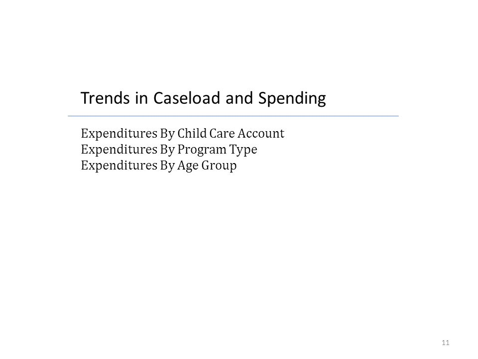 Trends in Caseload and Spending Expenditures By Child Care Account Expenditures By Program Type Expenditures By Age Group 11
