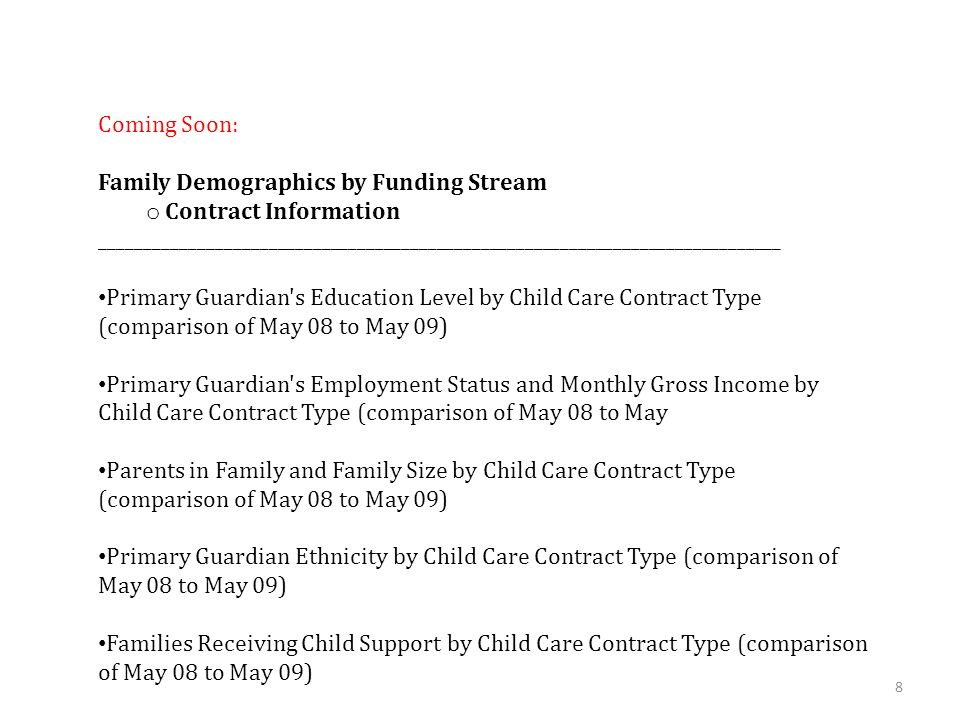 8 Coming Soon: Family Demographics by Funding Stream o Contract Information _____________________________________________________________________________ Primary Guardian s Education Level by Child Care Contract Type (comparison of May 08 to May 09) Primary Guardian s Employment Status and Monthly Gross Income by Child Care Contract Type (comparison of May 08 to May Parents in Family and Family Size by Child Care Contract Type (comparison of May 08 to May 09) Primary Guardian Ethnicity by Child Care Contract Type (comparison of May 08 to May 09) Families Receiving Child Support by Child Care Contract Type (comparison of May 08 to May 09)