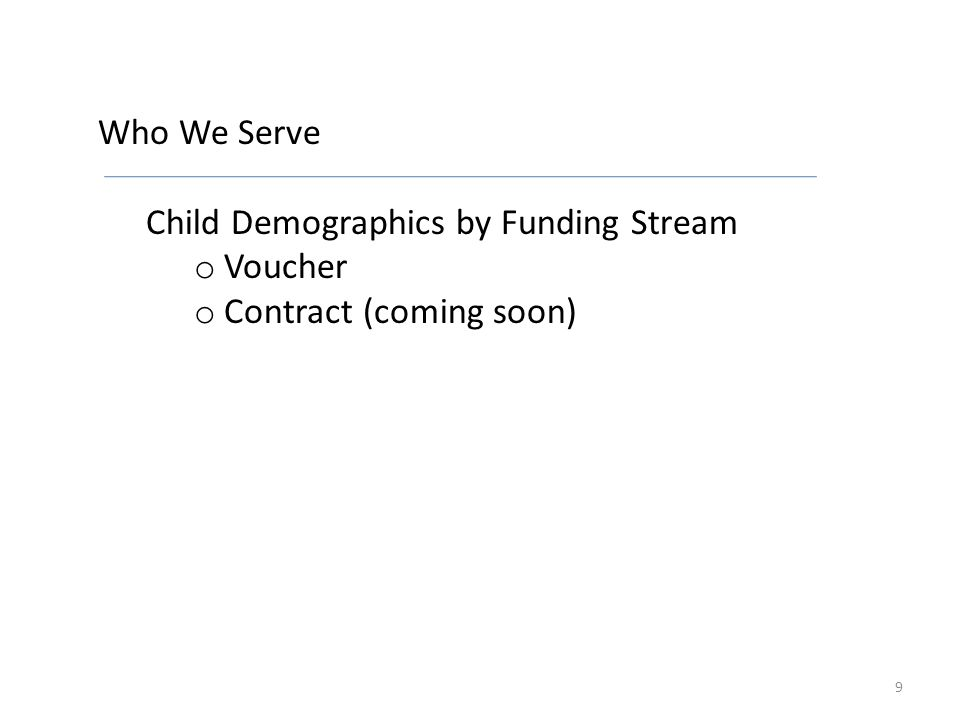 Who We Serve Child Demographics by Funding Stream o Voucher o Contract (coming soon) 9