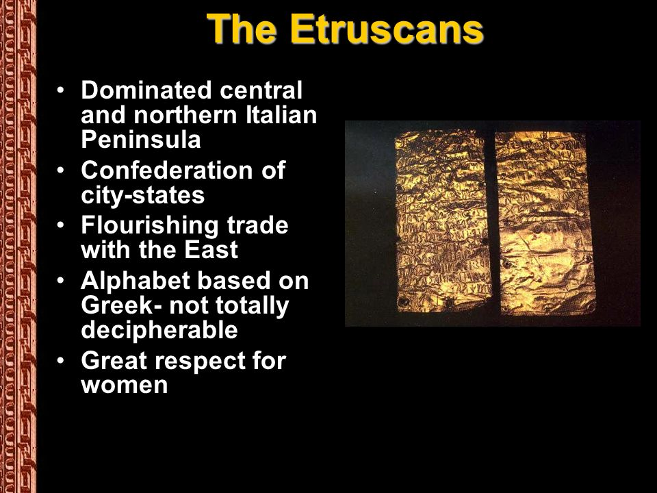 The Etruscans Dominated central and northern Italian Peninsula Confederation of city-states Flourishing trade with the East Alphabet based on Greek- not totally decipherable Great respect for women