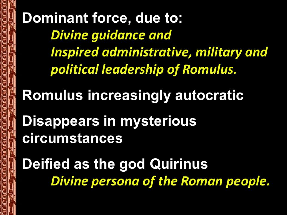 Dominant force, due to: Divine guidance and Inspired administrative, military and political leadership of Romulus.