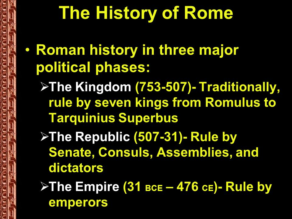The History of Rome Roman history in three major political phases: The Kingdom (753-507)- Traditionally, rule by seven kings from Romulus to Tarquinius Superbus The Republic (507-31)- Rule by Senate, Consuls, Assemblies, and dictators The Empire (31 BCE – 476 CE )- Rule by emperors