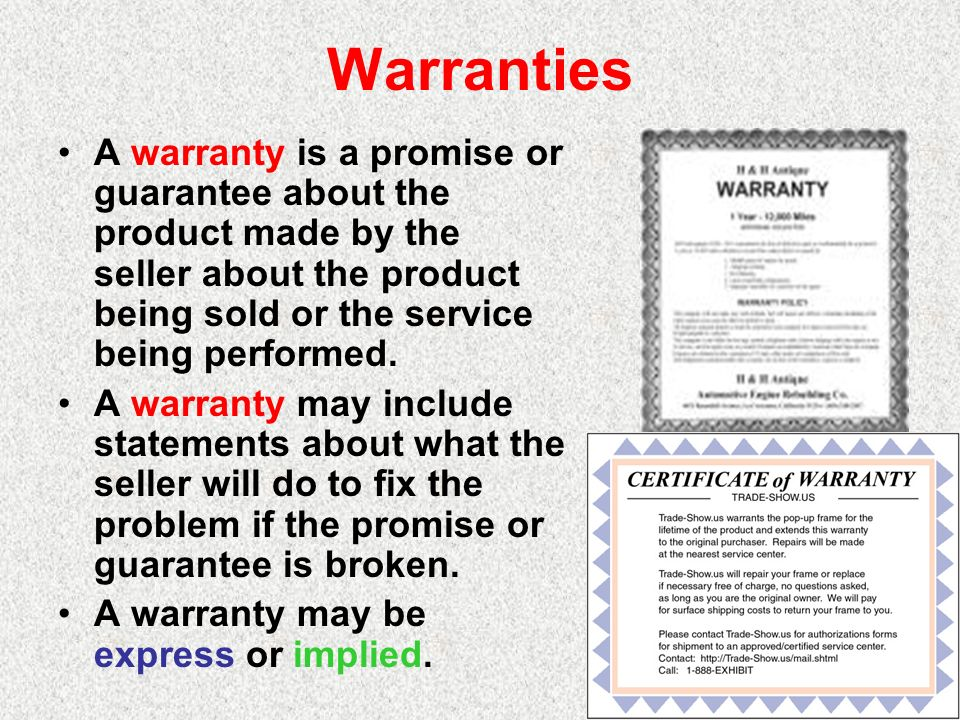 Warranties A warranty is a promise or guarantee about the product made by the seller about the product being sold or the service being performed.