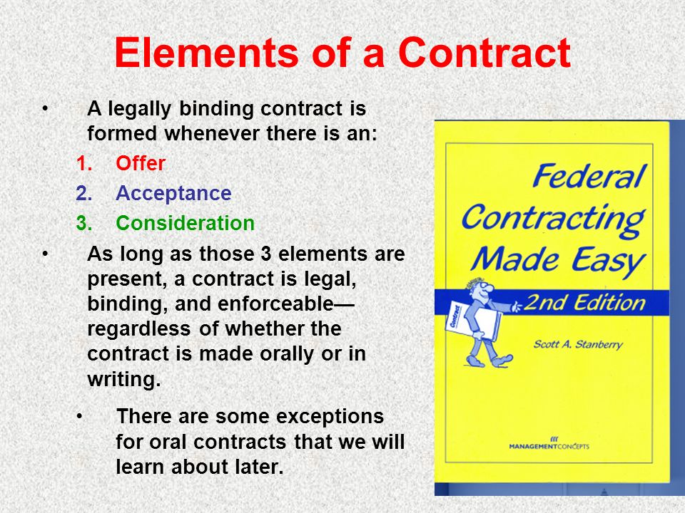 Elements of a Contract A legally binding contract is formed whenever there is an: 1.Offer 2.Acceptance 3.Consideration As long as those 3 elements are present, a contract is legal, binding, and enforceable regardless of whether the contract is made orally or in writing.
