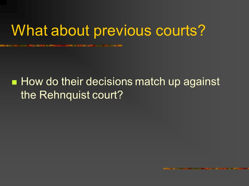 What about previous courts How do their decisions match up against the Rehnquist court