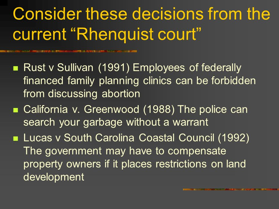 Consider these decisions from the current Rhenquist court Rust v Sullivan (1991) Employees of federally financed family planning clinics can be forbidden from discussing abortion California v.