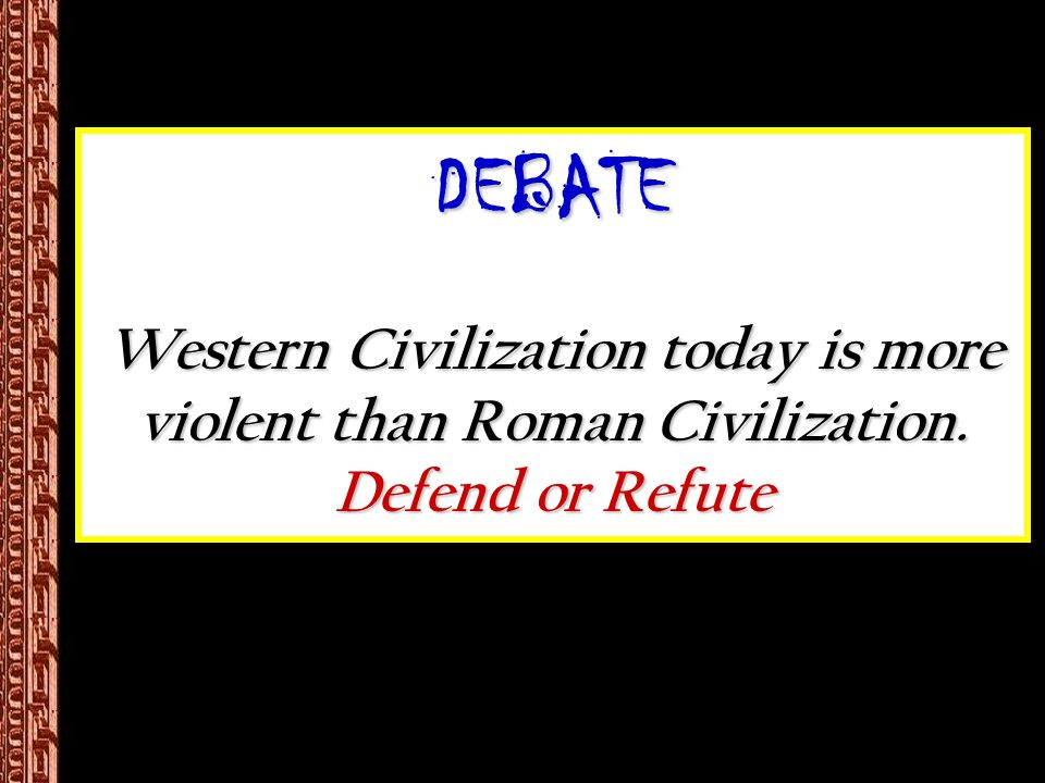DEBATE Western Civilization today is more violent than Roman Civilization. Defend or Refute