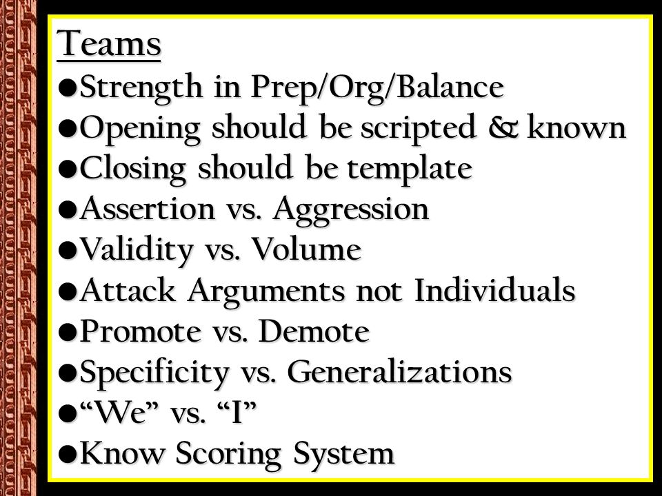 Teams Strength in Prep/Org/Balance Strength in Prep/Org/Balance Opening should be scripted & known Opening should be scripted & known Closing should be template Closing should be template Assertion vs.