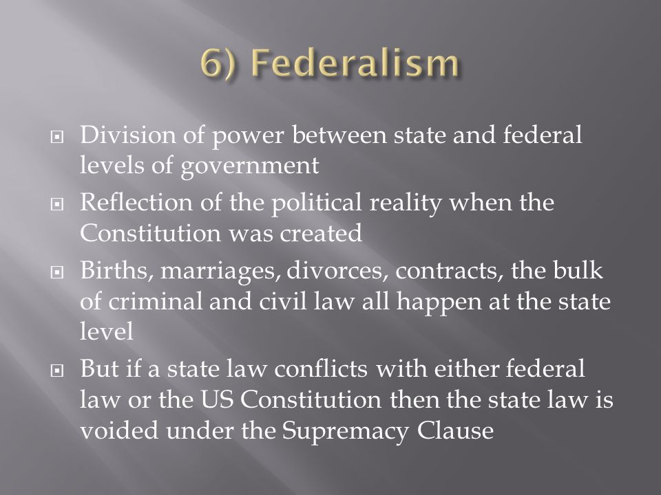 Division of power between state and federal levels of government Reflection of the political reality when the Constitution was created Births, marriages, divorces, contracts, the bulk of criminal and civil law all happen at the state level But if a state law conflicts with either federal law or the US Constitution then the state law is voided under the Supremacy Clause