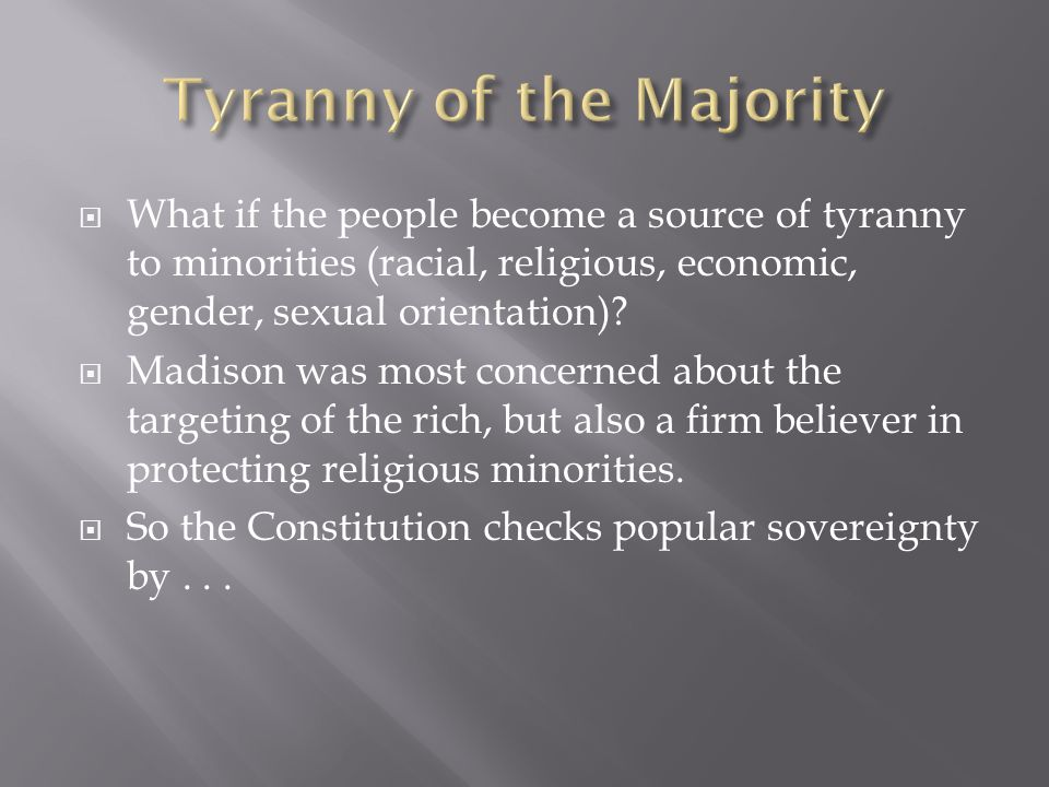 What if the people become a source of tyranny to minorities (racial, religious, economic, gender, sexual orientation).