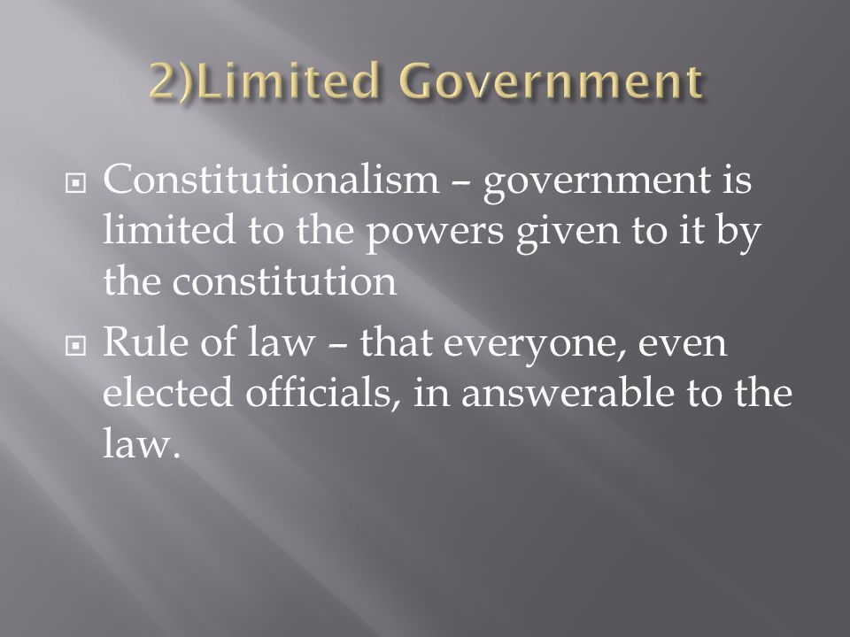 Constitutionalism – government is limited to the powers given to it by the constitution Rule of law – that everyone, even elected officials, in answerable to the law.