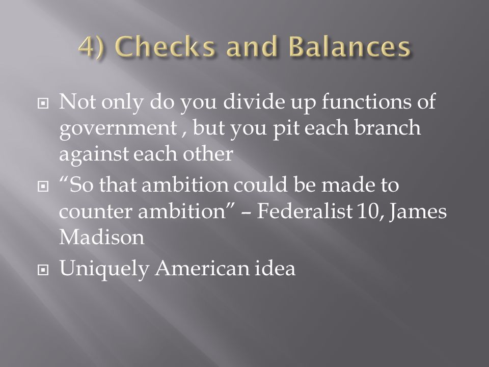 Not only do you divide up functions of government, but you pit each branch against each other So that ambition could be made to counter ambition – Federalist 10, James Madison Uniquely American idea