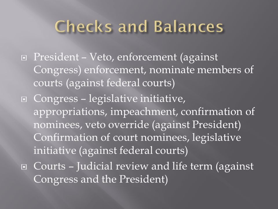 President – Veto, enforcement (against Congress) enforcement, nominate members of courts (against federal courts) Congress – legislative initiative, appropriations, impeachment, confirmation of nominees, veto override (against President) Confirmation of court nominees, legislative initiative (against federal courts) Courts – Judicial review and life term (against Congress and the President)