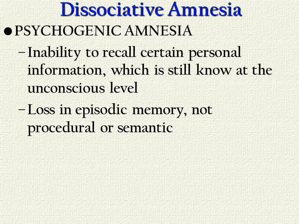 Dissociative Amnesia PSYCHOGENIC AMNESIA – Inability to recall certain personal information, which is still know at the unconscious level – Loss in episodic memory, not procedural or semantic