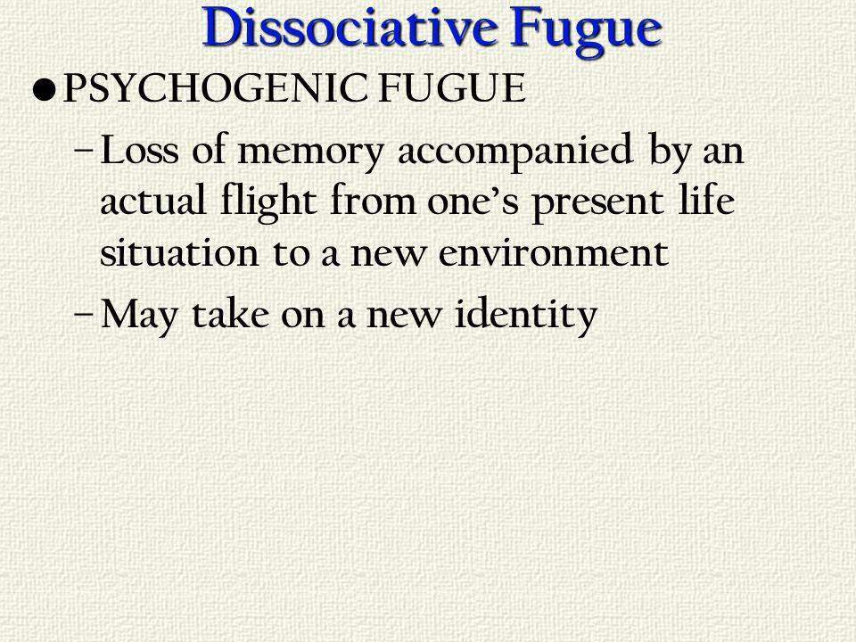 Dissociative Fugue PSYCHOGENIC FUGUE – Loss of memory accompanied by an actual flight from ones present life situation to a new environment – May take on a new identity