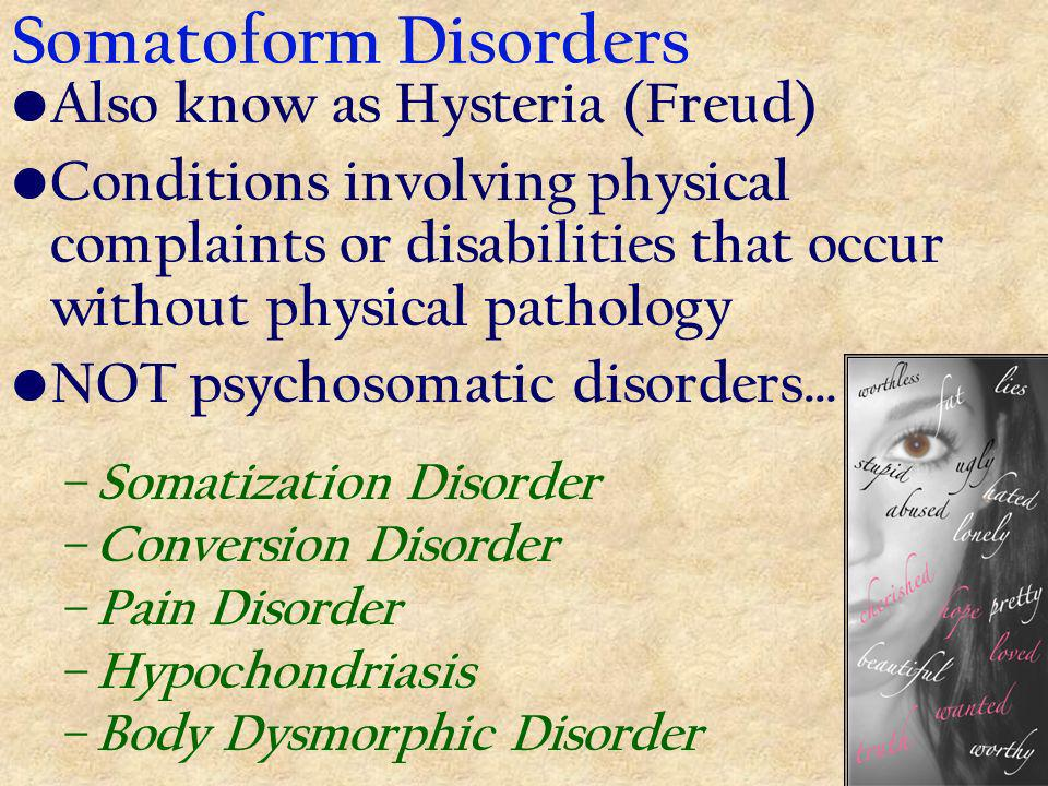 Somatoform Disorders Also know as Hysteria (Freud) Conditions involving physical complaints or disabilities that occur without physical pathology NOT psychosomatic disorders… – Somatization Disorder – Conversion Disorder – Pain Disorder – Hypochondriasis – Body Dysmorphic Disorder