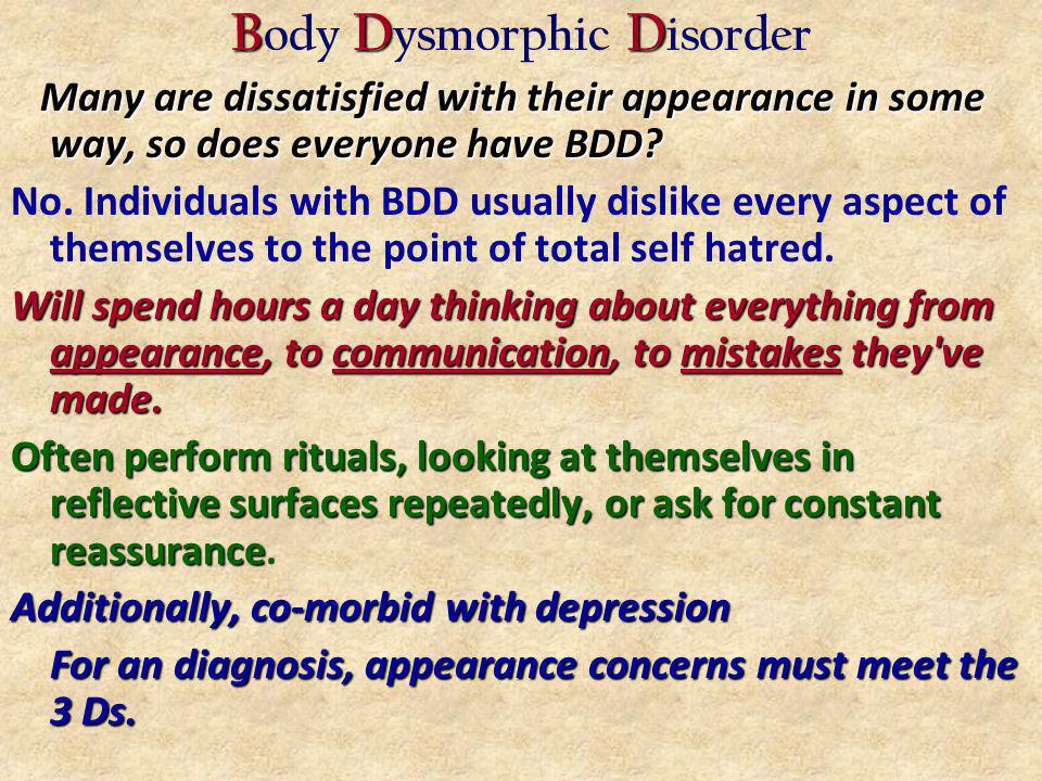 BDD B ody D ysmorphic D isorder Many are dissatisfied with their appearance in some way, so does everyone have BDD.
