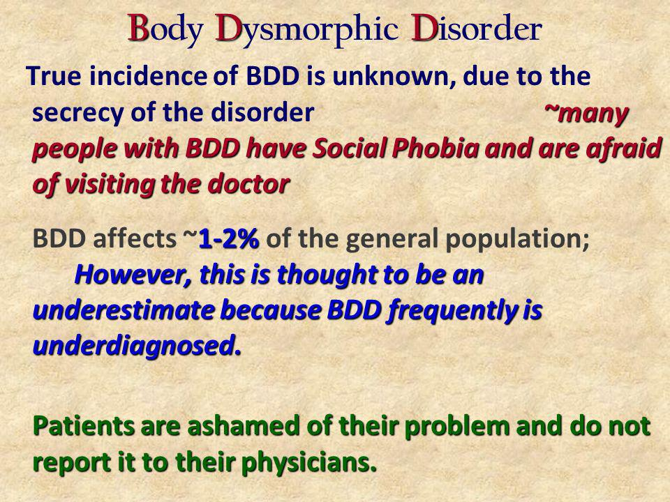BDD B ody D ysmorphic D isorder ~many people with BDD have Social Phobia and are afraid of visiting the doctor True incidence of BDD is unknown, due to the secrecy of the disorder~many people with BDD have Social Phobia and are afraid of visiting the doctor 1-2% However, this is thought to be an underestimate because BDD frequently is underdiagnosed.