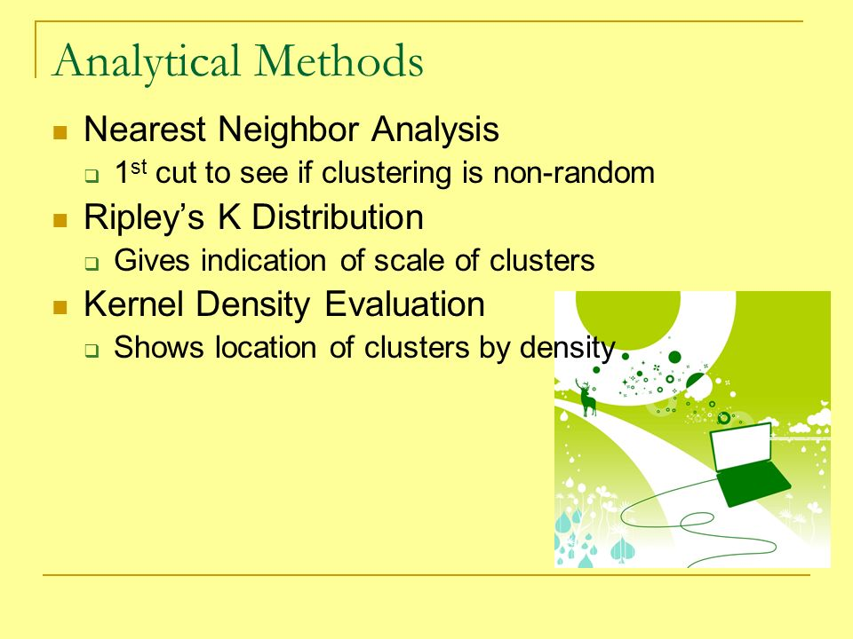Nearest Neighbor Analysis 1 st cut to see if clustering is non-random Ripleys K Distribution Gives indication of scale of clusters Kernel Density Evaluation Shows location of clusters by density Analytical Methods