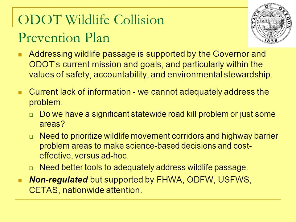 ODOT Wildlife Collision Prevention Plan Addressing wildlife passage is supported by the Governor and ODOTs current mission and goals, and particularly within the values of safety, accountability, and environmental stewardship.
