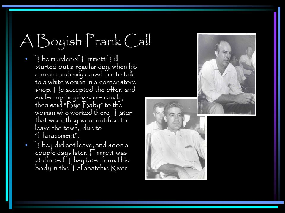 A Boyish Prank Call The murder of Emmett Till started out a regular day, when his cousin randomly dared him to talk to a white woman in a corner store shop.