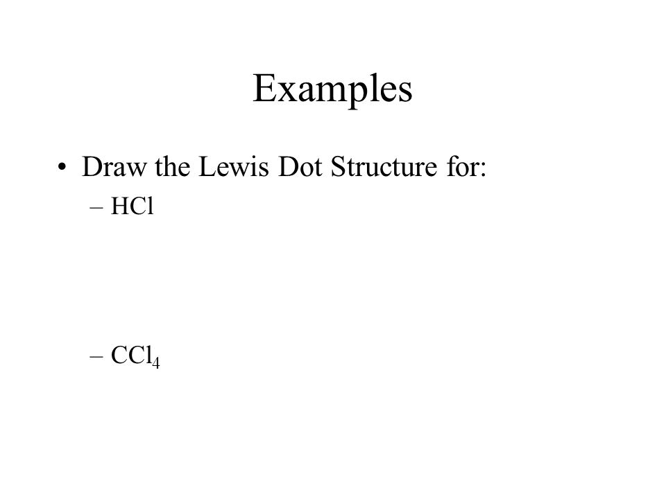 Examples Draw the Lewis Dot Structure for: –HCl –CCl 4
