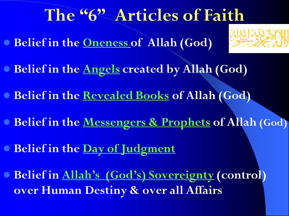 The 6 Articles of Faith Belief in the Oneness of Allah (God) Belief in the Angels created by Allah (God) Belief in the Revealed Books of Allah (God) Belief in the Messengers & Prophets of Allah (God) Belief in the Day of Judgment Belief in Allahs (Gods) Sovereignty (control) over Human Destiny & over all Affairs