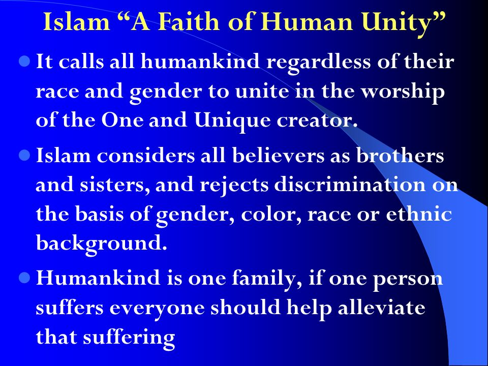 Islam A Faith of Human Unity It calls all humankind regardless of their race and gender to unite in the worship of the One and Unique creator.