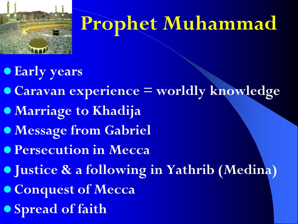 Prophet Muhammad Early years Caravan experience = worldly knowledge Marriage to Khadija Message from Gabriel Persecution in Mecca Justice & a following in Yathrib (Medina) Conquest of Mecca Spread of faith