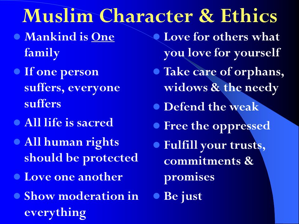 Mankind is One family If one person suffers, everyone suffers All life is sacred All human rights should be protected Love one another Show moderation in everything Love for others what you love for yourself Take care of orphans, widows & the needy Defend the weak Free the oppressed Fulfill your trusts, commitments & promises Be just Muslim Character & Ethics