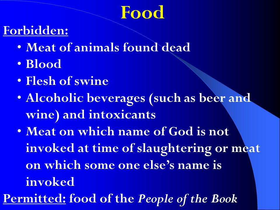 Food Forbidden: Meat of animals found dead Blood Flesh of swine Alcoholic beverages (such as beer and wine) and intoxicants Meat on which name of God is not invoked at time of slaughtering or meat on which some one elses name is invoked Permitted: food of the People of the Book
