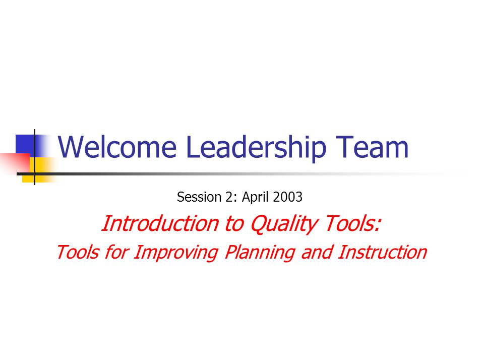 Welcome Leadership Team Session 2: April 2003 Introduction to Quality Tools: Tools for Improving Planning and Instruction