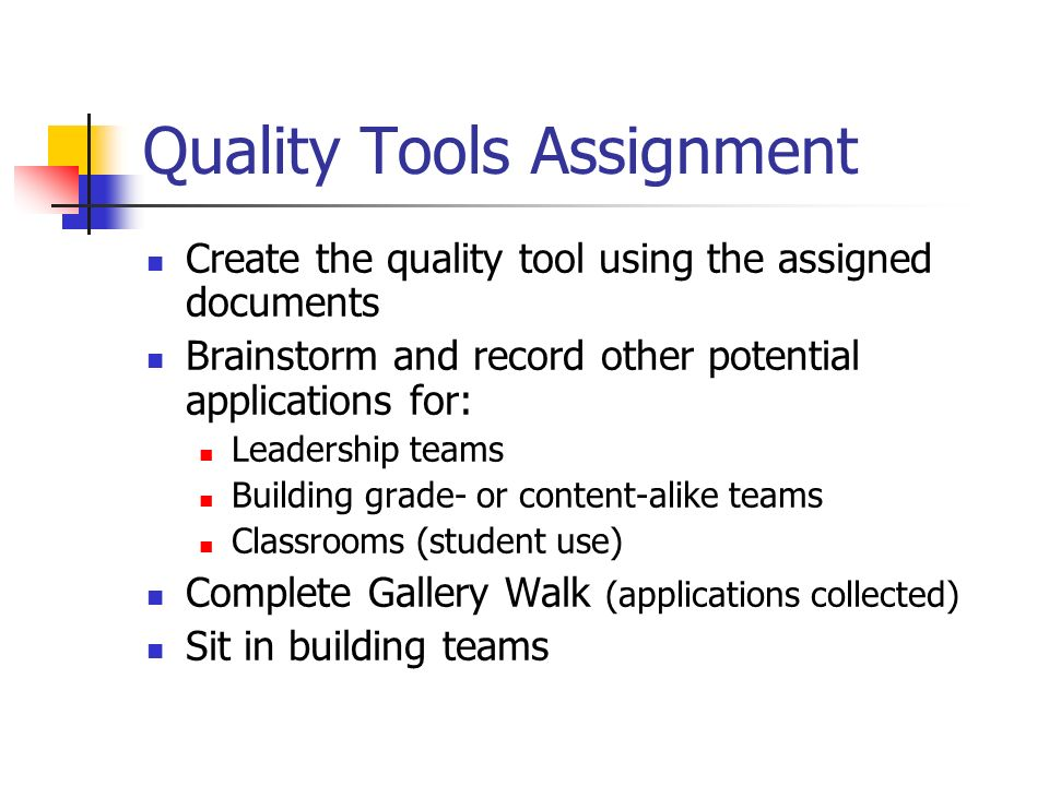 Quality Tools Assignment Create the quality tool using the assigned documents Brainstorm and record other potential applications for: Leadership teams Building grade- or content-alike teams Classrooms (student use) Complete Gallery Walk (applications collected) Sit in building teams
