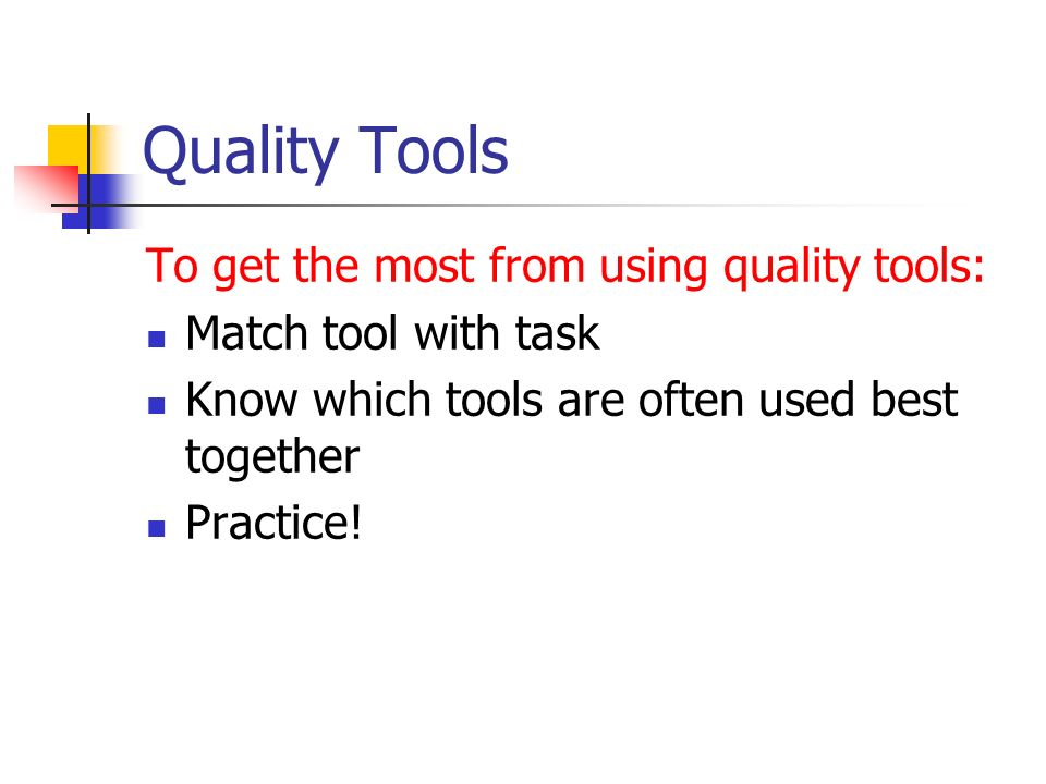 Quality Tools To get the most from using quality tools: Match tool with task Know which tools are often used best together Practice!